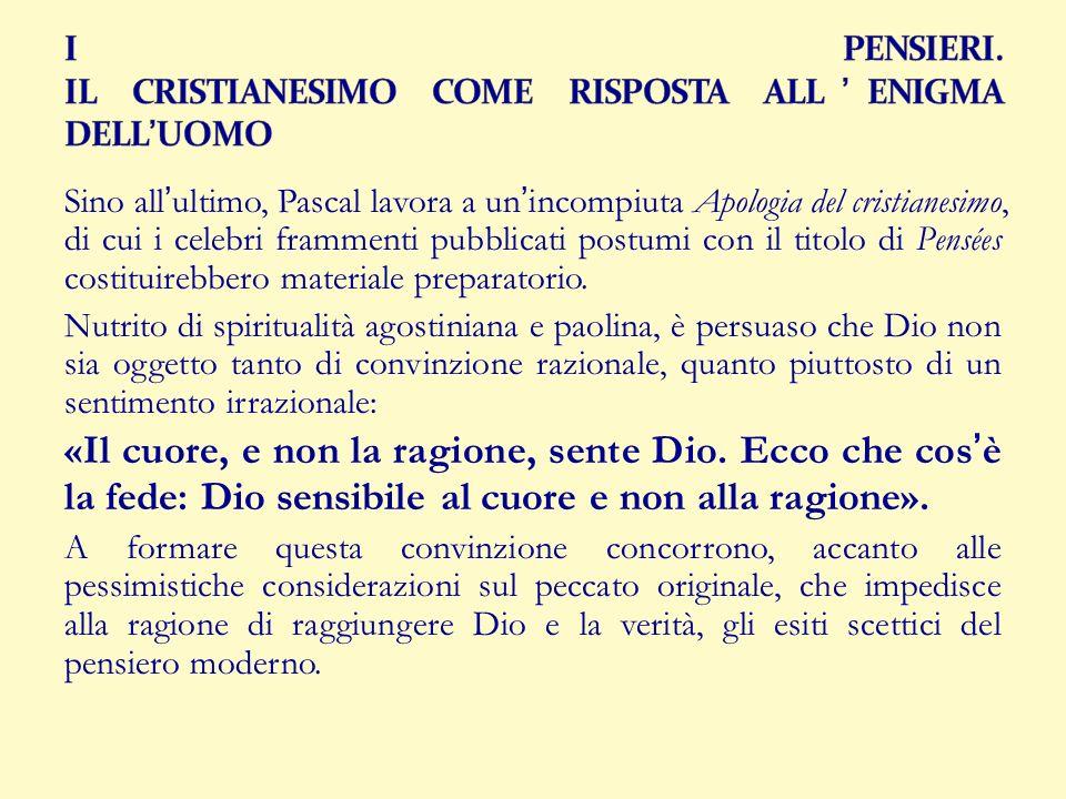Sino allultimo, Pascal lavora a unincompiuta Apologia del cristianesimo, di cui i celebri frammenti pubblicati postumi con il titolo di Pensées costit