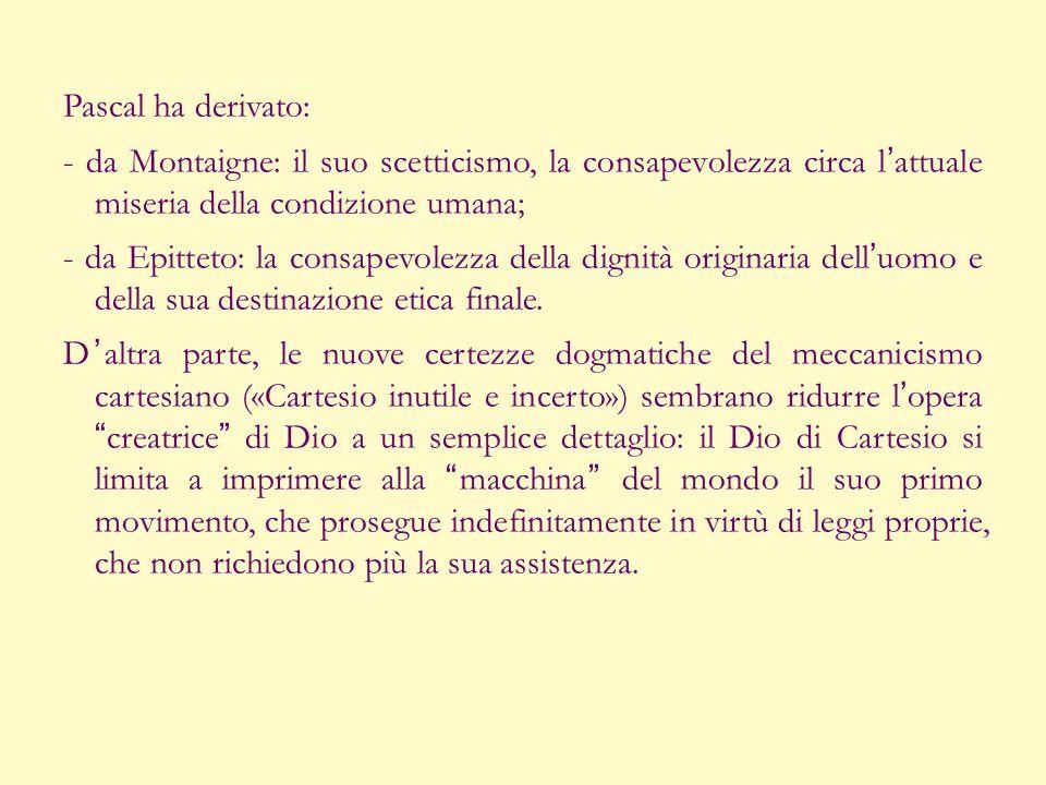 Pascal ha derivato: - da Montaigne: il suo scetticismo, la consapevolezza circa lattuale miseria della condizione umana; - da Epitteto: la consapevole