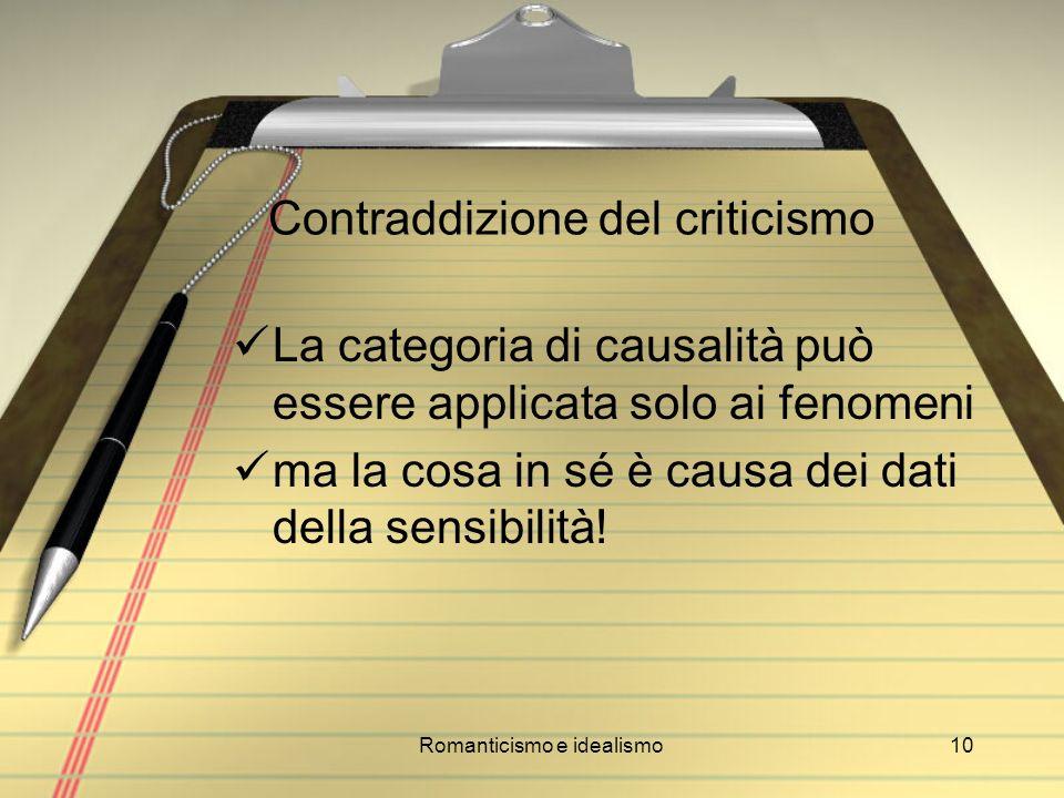 Romanticismo e idealismo10 Contraddizione del criticismo La categoria di causalità può essere applicata solo ai fenomeni ma la cosa in sé è causa dei