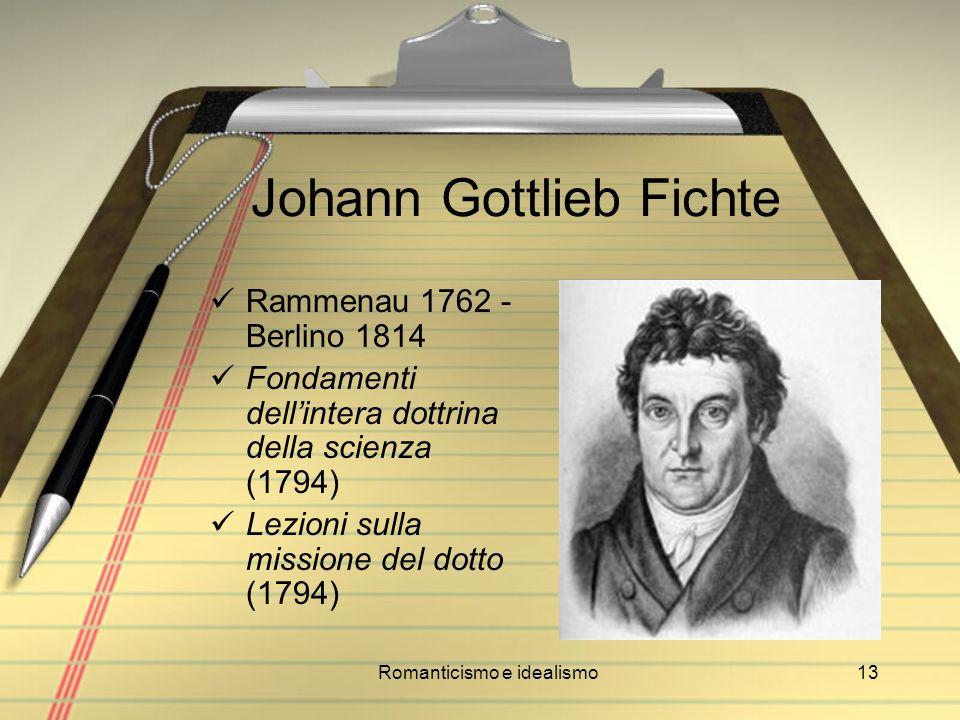 Romanticismo e idealismo13 Johann Gottlieb Fichte Rammenau 1762 - Berlino 1814 Fondamenti dellintera dottrina della scienza (1794) Lezioni sulla missi