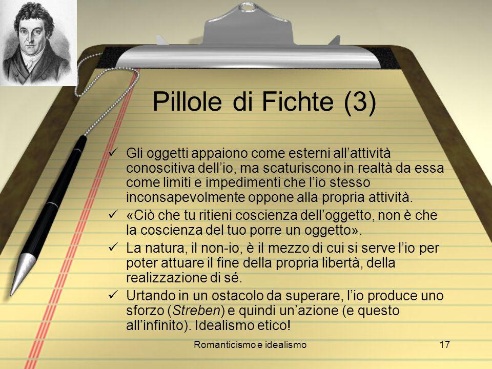 Romanticismo e idealismo17 Pillole di Fichte (3) Gli oggetti appaiono come esterni allattività conoscitiva dellio, ma scaturiscono in realtà da essa c