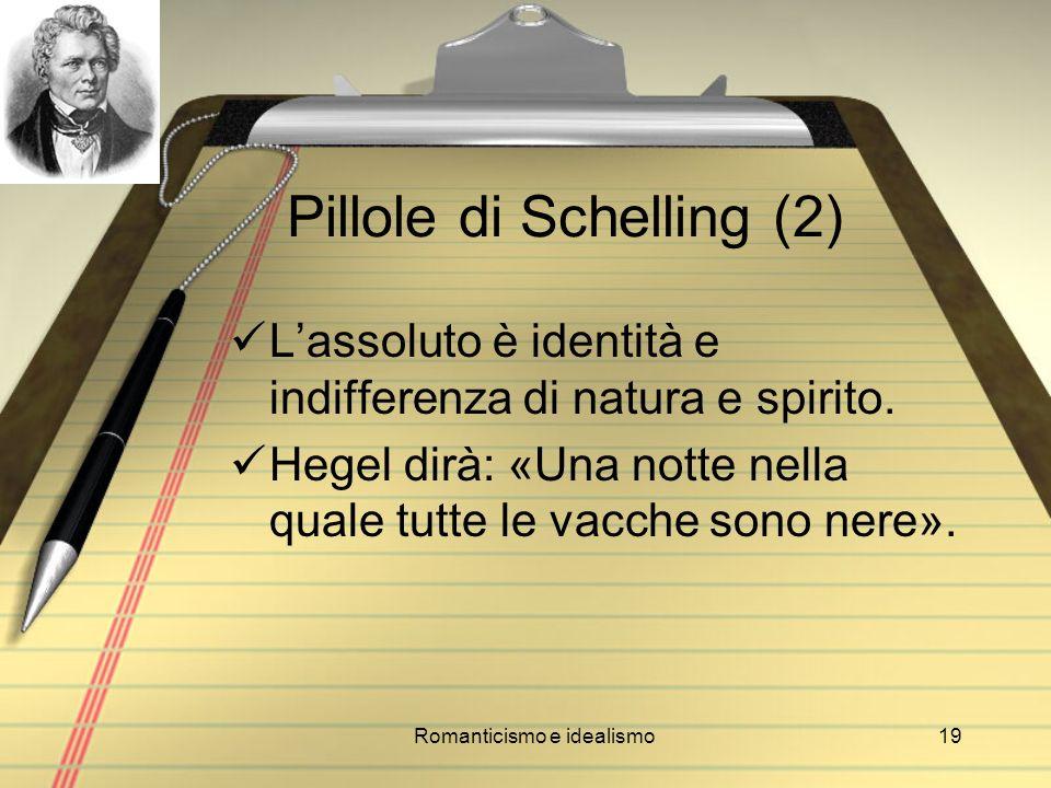 Romanticismo e idealismo19 Pillole di Schelling (2) Lassoluto è identità e indifferenza di natura e spirito. Hegel dirà: «Una notte nella quale tutte