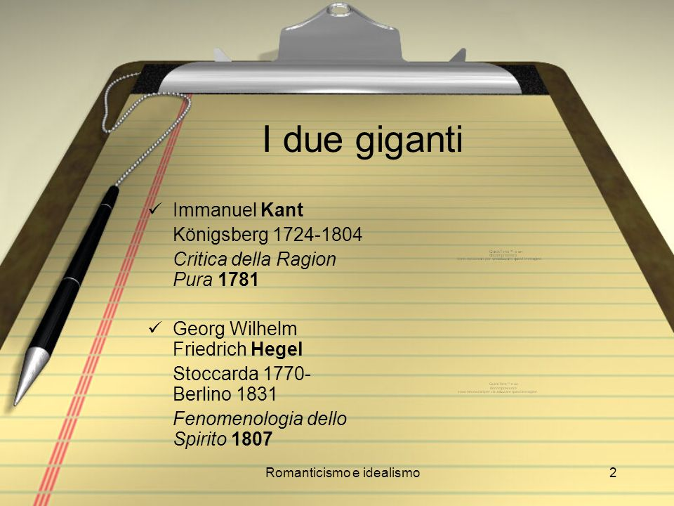 Romanticismo e idealismo2 I due giganti Immanuel Kant Königsberg 1724-1804 Critica della Ragion Pura 1781 Georg Wilhelm Friedrich Hegel Stoccarda 1770