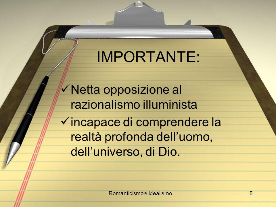 Romanticismo e idealismo5 IMPORTANTE: Netta opposizione al razionalismo illuminista incapace di comprendere la realtà profonda delluomo, delluniverso,