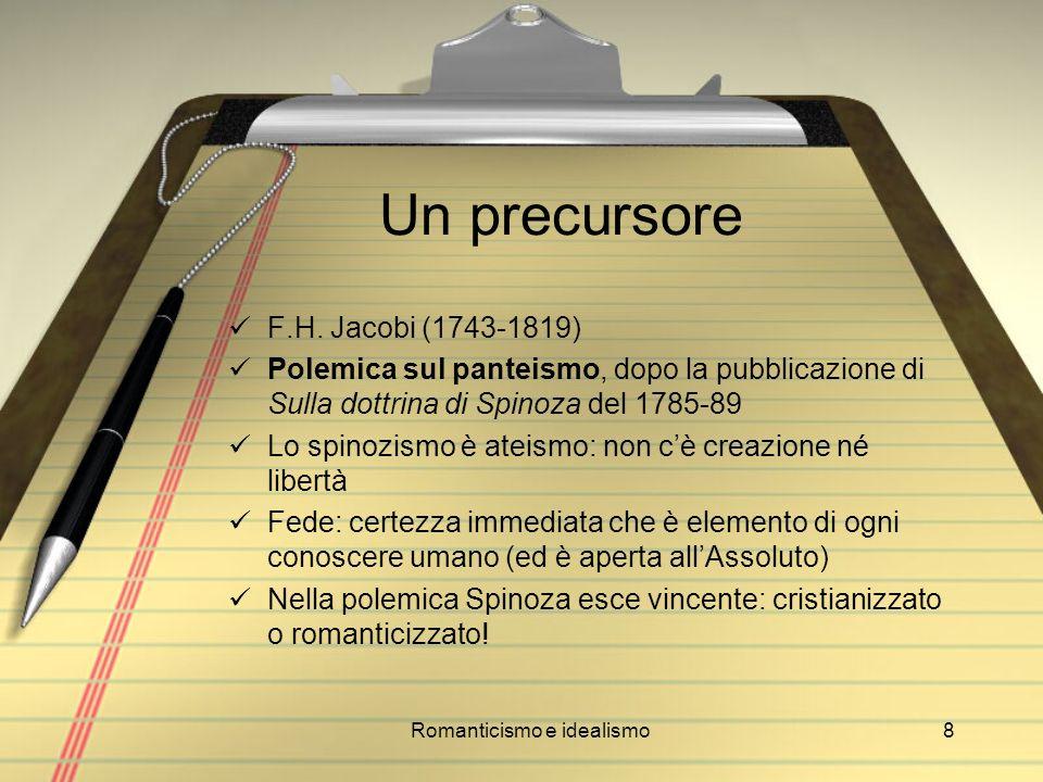 Romanticismo e idealismo8 Un precursore F.H. Jacobi (1743-1819) Polemica sul panteismo, dopo la pubblicazione di Sulla dottrina di Spinoza del 1785-89