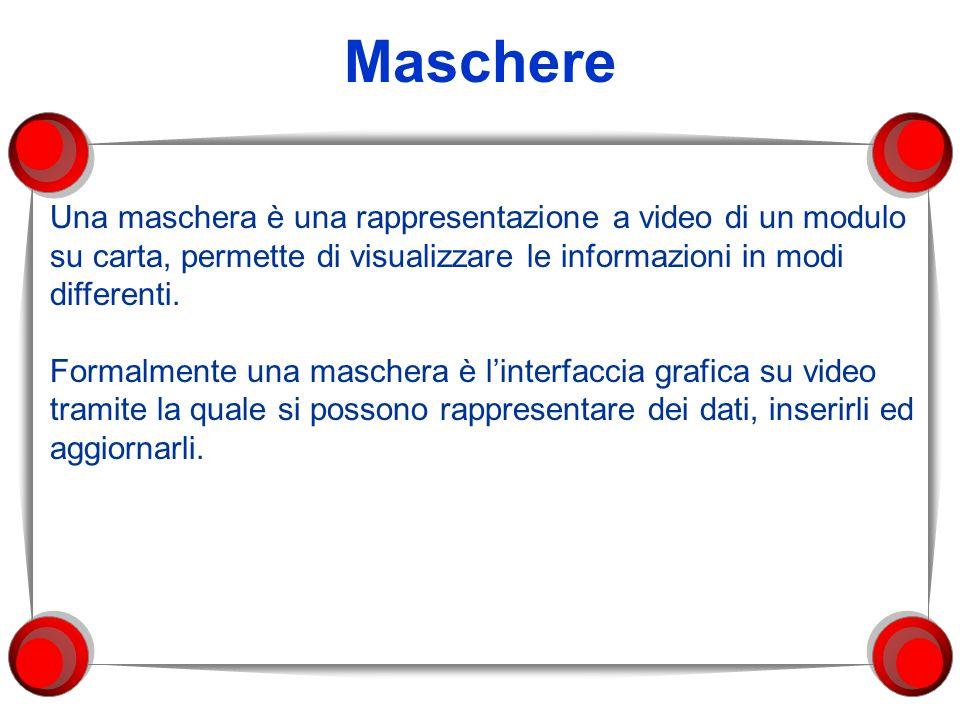 Maschere Una maschera è una rappresentazione a video di un modulo su carta, permette di visualizzare le informazioni in modi differenti. Formalmente u