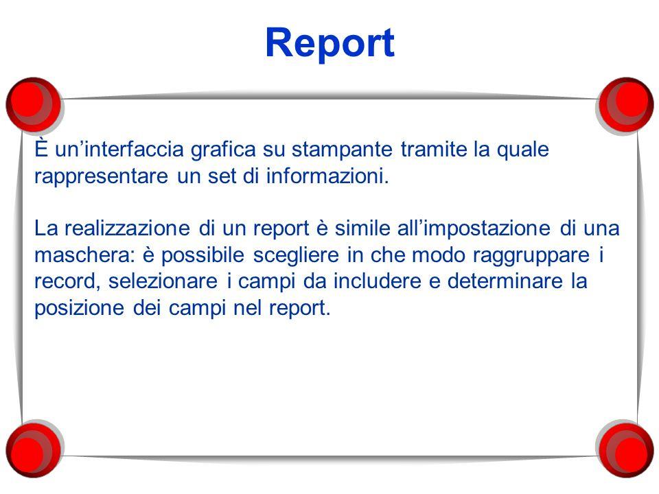 Report È uninterfaccia grafica su stampante tramite la quale rappresentare un set di informazioni. La realizzazione di un report è simile allimpostazi