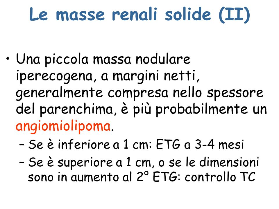 Le masse renali solide (II) Una piccola massa nodulare iperecogena, a margini netti, generalmente compresa nello spessore del parenchima, è più probab