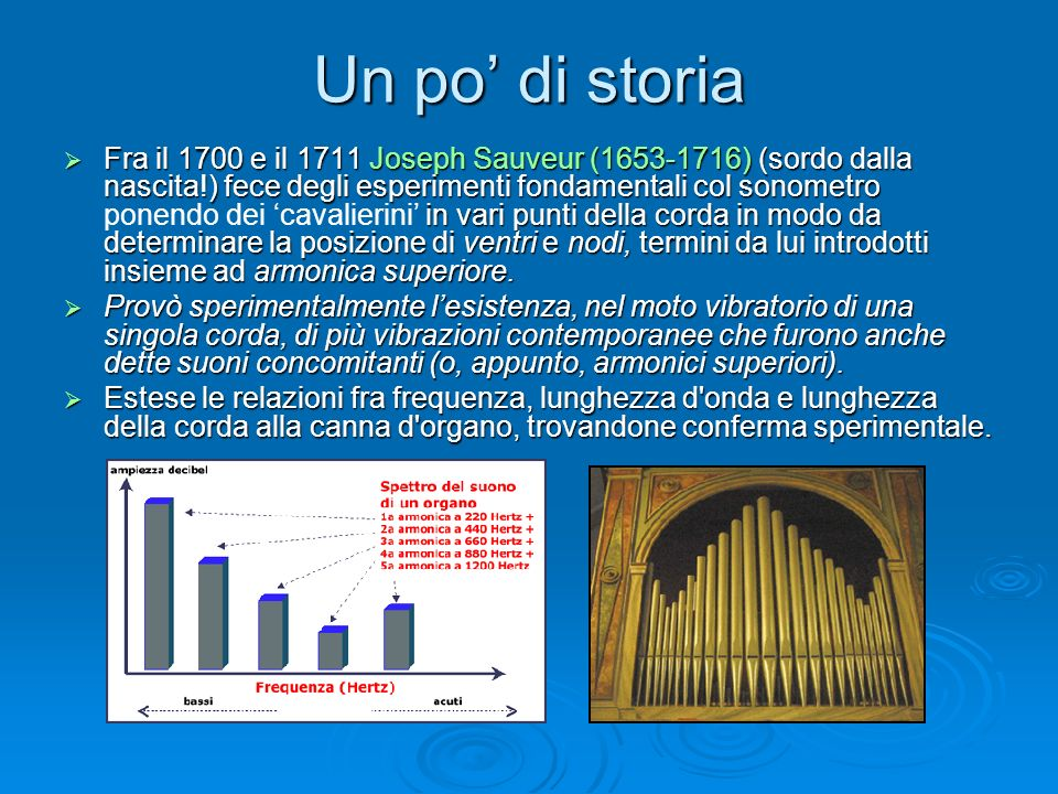 Un po di storia Fra il 1700 e il 1711 Joseph Sauveur (1653-1716) (sordo dalla nascita!) fece degli esperimenti fondamentali col sonometro in vari punt