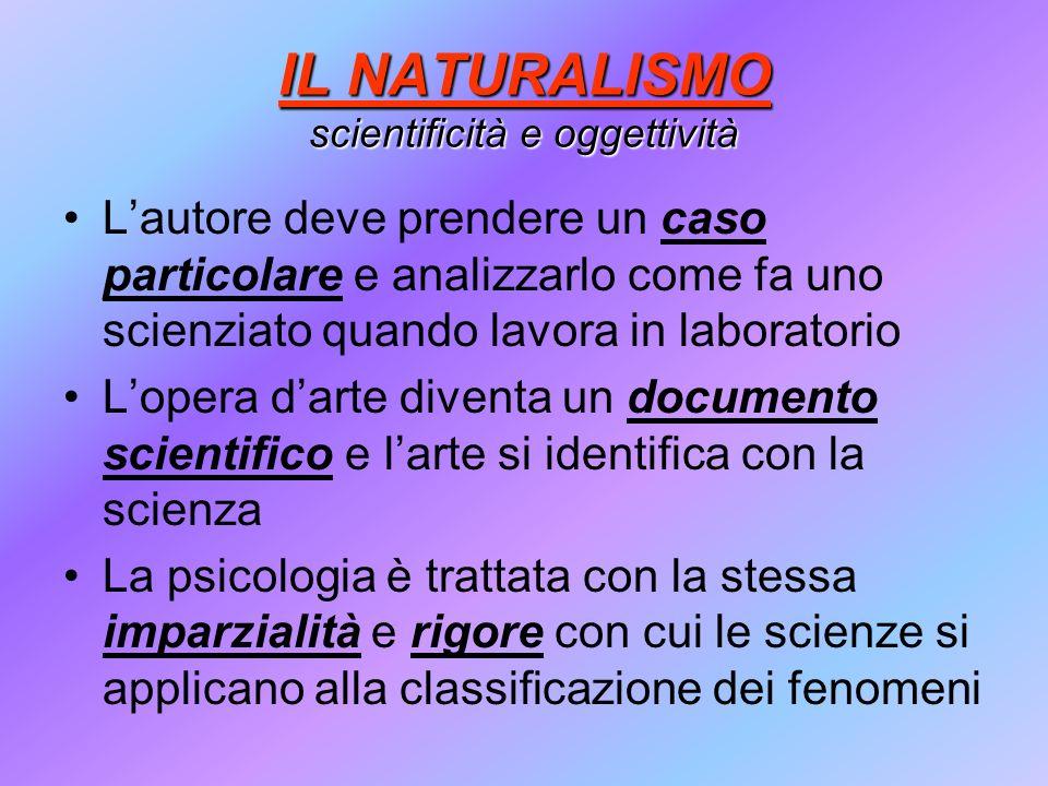 IL NATURALISMO scientificità e oggettività Lautore deve prendere un caso particolare e analizzarlo come fa uno scienziato quando lavora in laboratorio