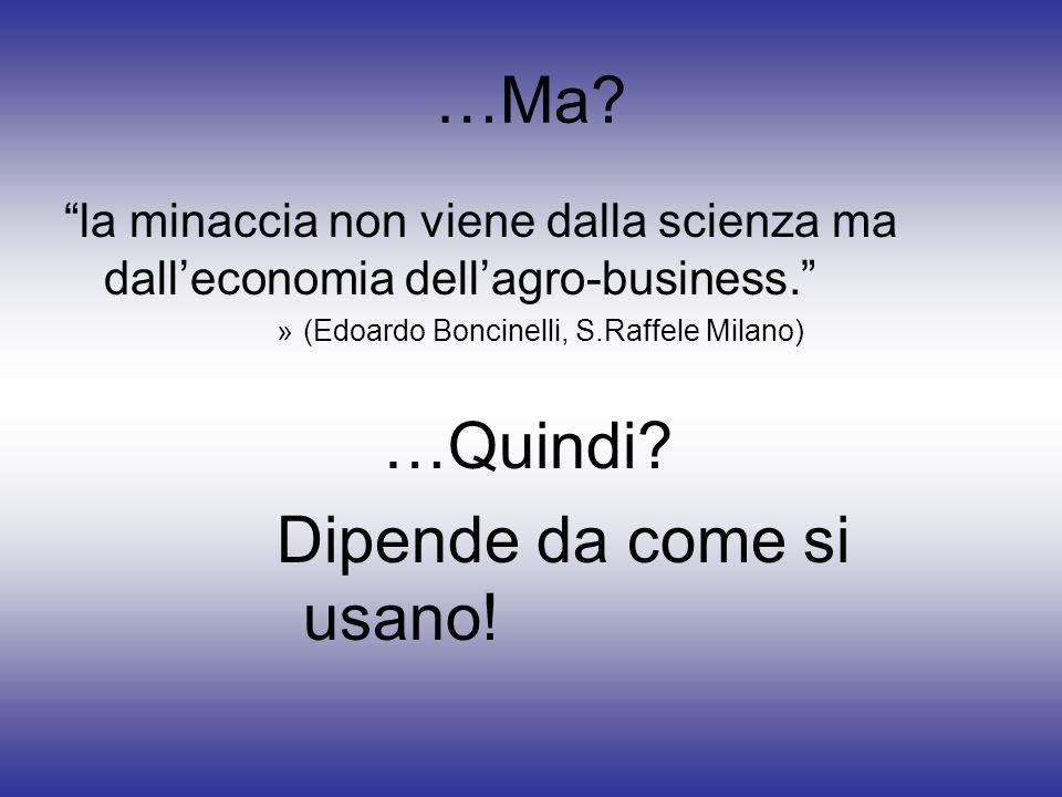 …Ma? la minaccia non viene dalla scienza ma dalleconomia dellagro-business. »(Edoardo Boncinelli, S.Raffele Milano) …Quindi? Dipende da come si usano!