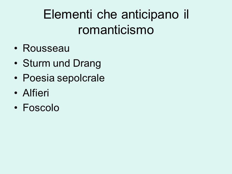 Elementi che anticipano il romanticismo Rousseau Sturm und Drang Poesia sepolcrale Alfieri Foscolo