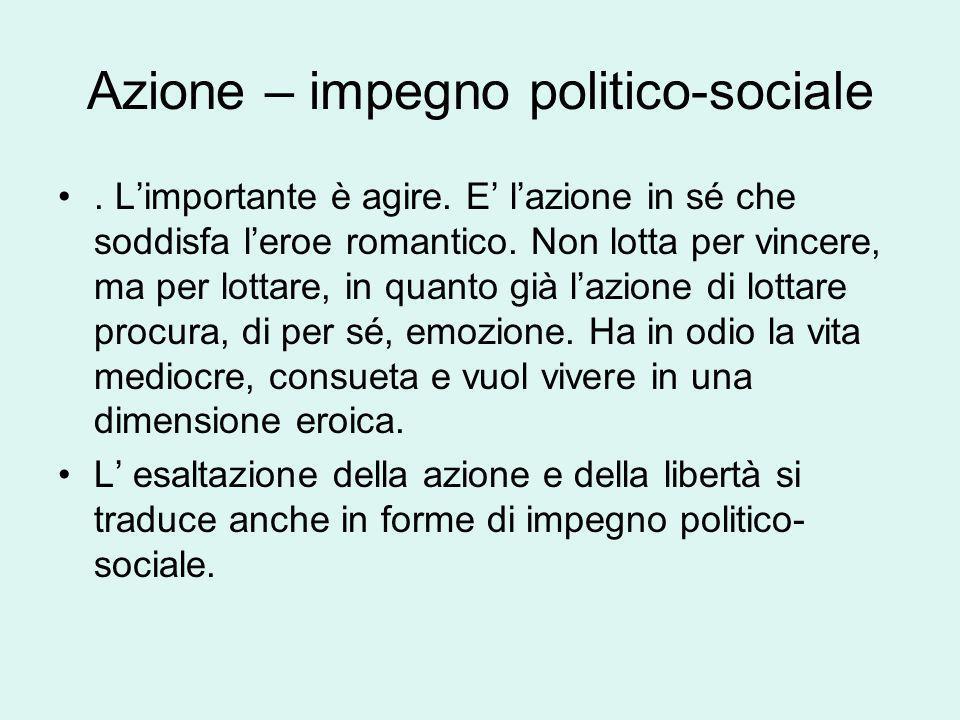 Azione – impegno politico-sociale. Limportante è agire. E lazione in sé che soddisfa leroe romantico. Non lotta per vincere, ma per lottare, in quanto