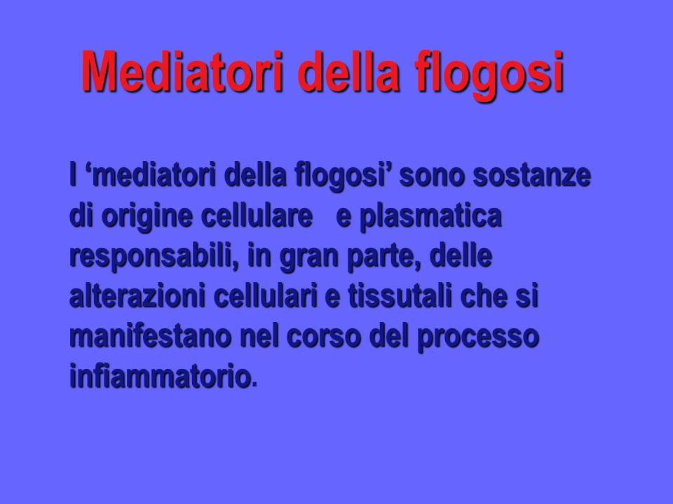 Mediatori della flogosi I mediatori della flogosi sono sostanze di origine cellulare e plasmatica responsabili, in gran parte, delle alterazioni cellu