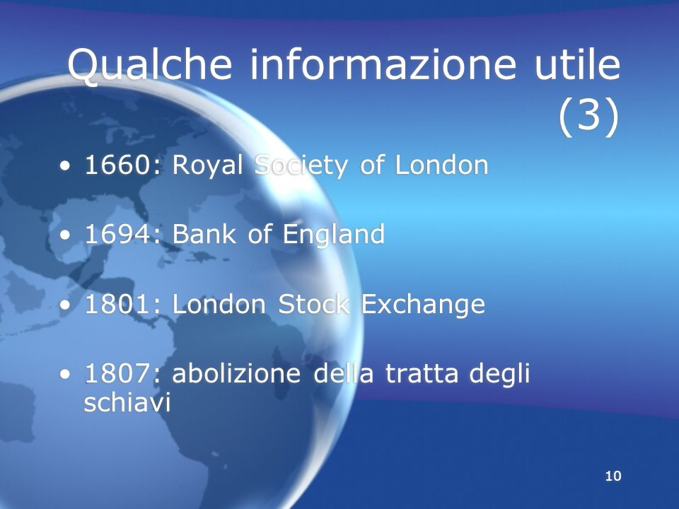 10 Qualche informazione utile (3) 1660: Royal Society of London 1694: Bank of England 1801: London Stock Exchange 1807: abolizione della tratta degli