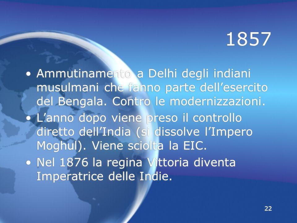 22 1857 Ammutinamento a Delhi degli indiani musulmani che fanno parte dellesercito del Bengala. Contro le modernizzazioni. Lanno dopo viene preso il c