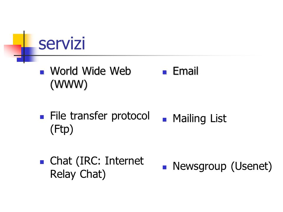 servizi World Wide Web (WWW) World Wide Web (WWW) File transfer protocol (Ftp) Chat (IRC: Internet Relay Chat) Email Email Mailing List Newsgroup (Usenet)
