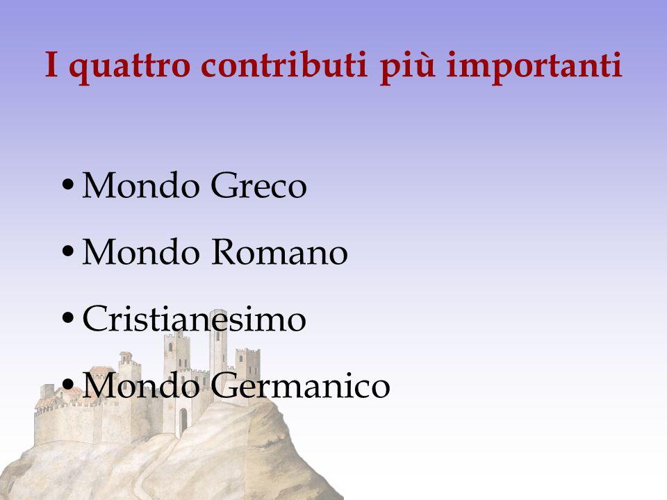 I quattro contributi più impor tanti Mondo Greco Mondo Romano Cristianesimo Mondo Germanico
