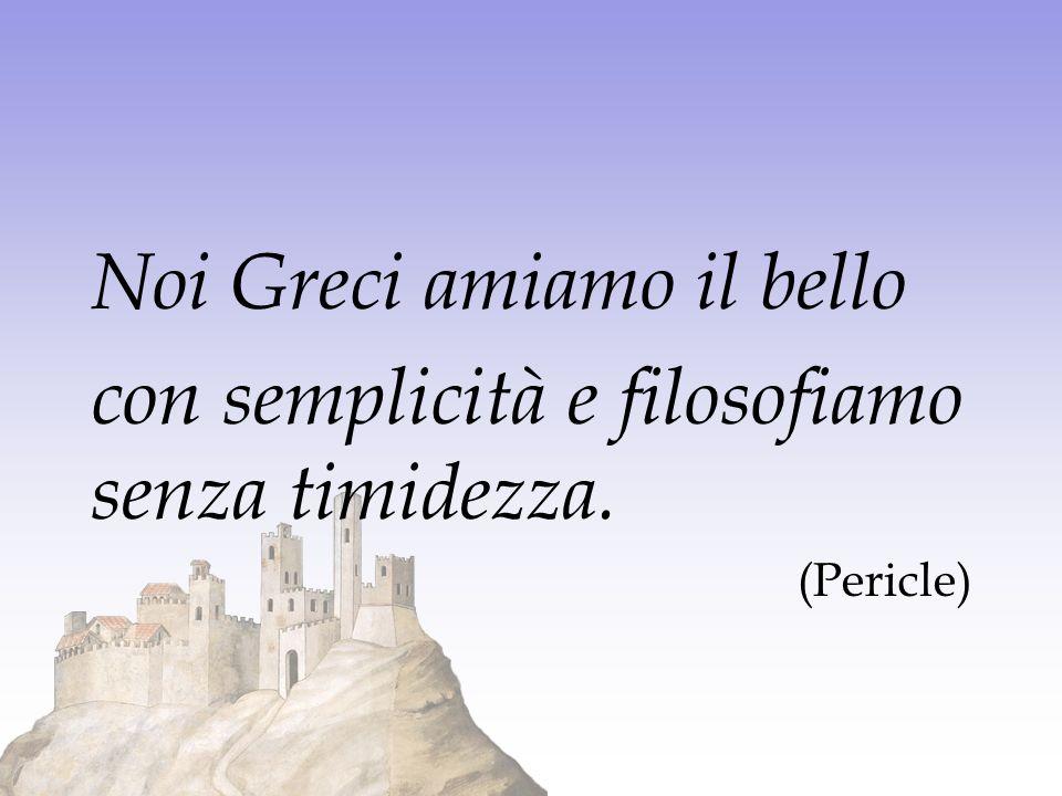 Noi Greci amiamo il bello con semplicità e filosofiamo senza timidezza. (Pericle)