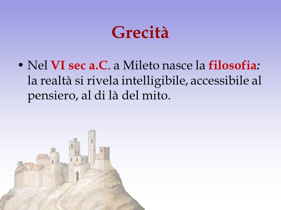 Grecità Nel VI sec a.C. a Mileto nasce la filosofia : la realtà si rivela intelligibile, accessibile al pensiero, al di là del mito.