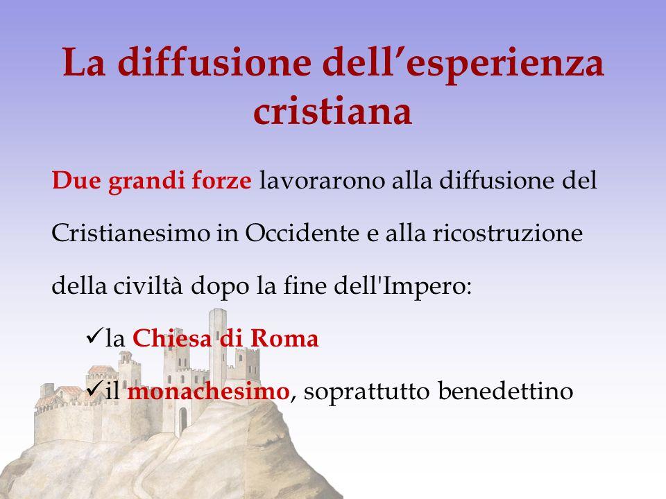 La diffusione dellesperienza cristiana Due grandi forze lavorarono alla diffusione del Cristianesimo in Occidente e alla ricostruzione della civiltà d