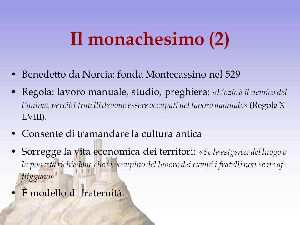 Il monachesimo (2) Benedetto da Norcia: fonda Montecassino nel 529 Regola: lavoro manuale, studio, preghiera: « Lozio è il nemico del lanima, perciò i