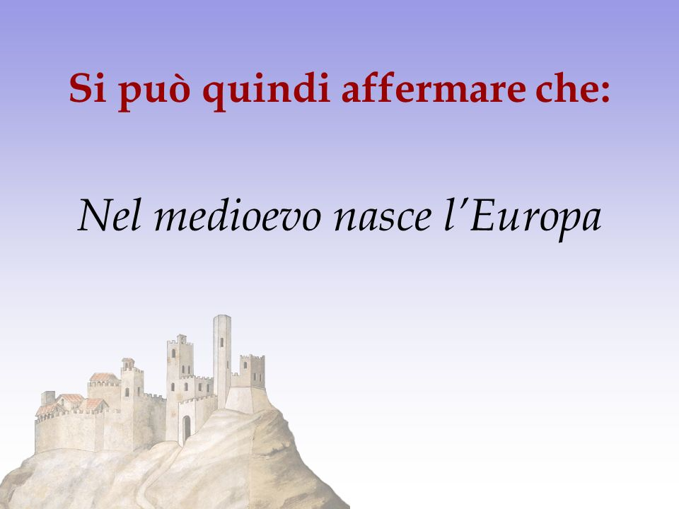 Si può quindi affermare che: Nel medioevo nasce lEuropa
