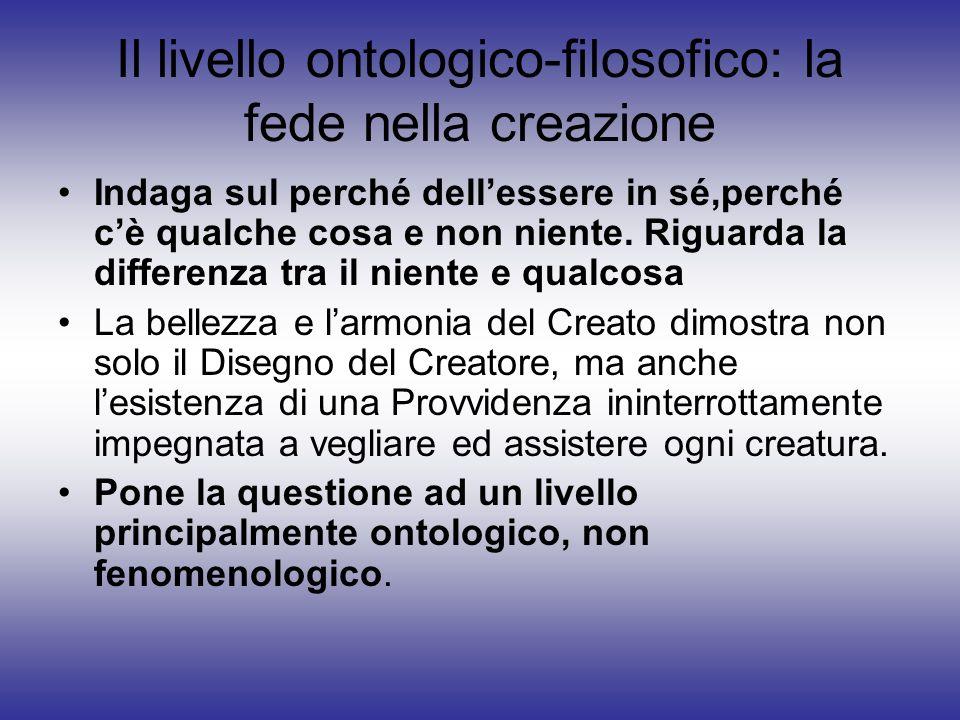 Il livello ontologico-filosofico: la fede nella creazione Indaga sul perché dellessere in sé,perché cè qualche cosa e non niente. Riguarda la differen