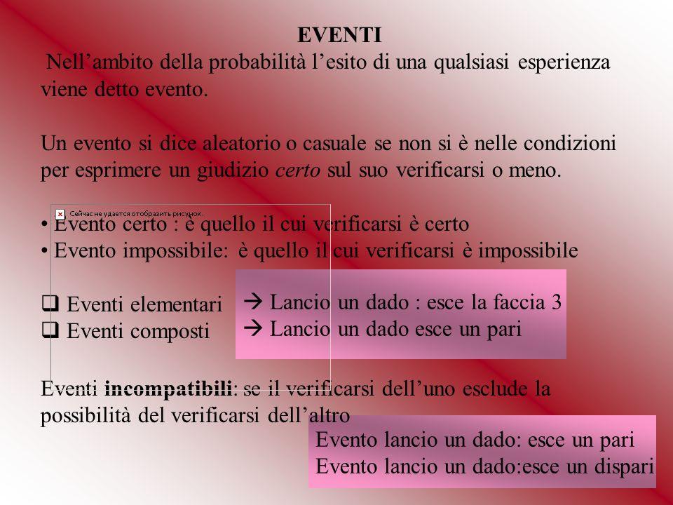 EVENTI Nellambito della probabilità lesito di una qualsiasi esperienza viene detto evento. Un evento si dice aleatorio o casuale se non si è nelle con
