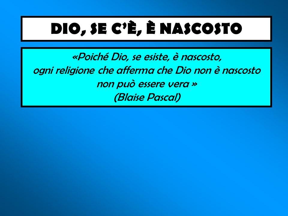 «Poiché Dio, se esiste, è nascosto, ogni religione che afferma che Dio non è nascosto non può essere vera » (Blaise Pascal) DIO, SE CÈ, È NASCOSTO
