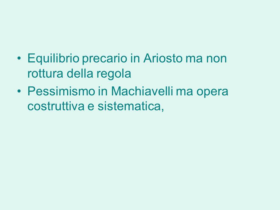 Equilibrio precario in Ariosto ma non rottura della regola Pessimismo in Machiavelli ma opera costruttiva e sistematica,
