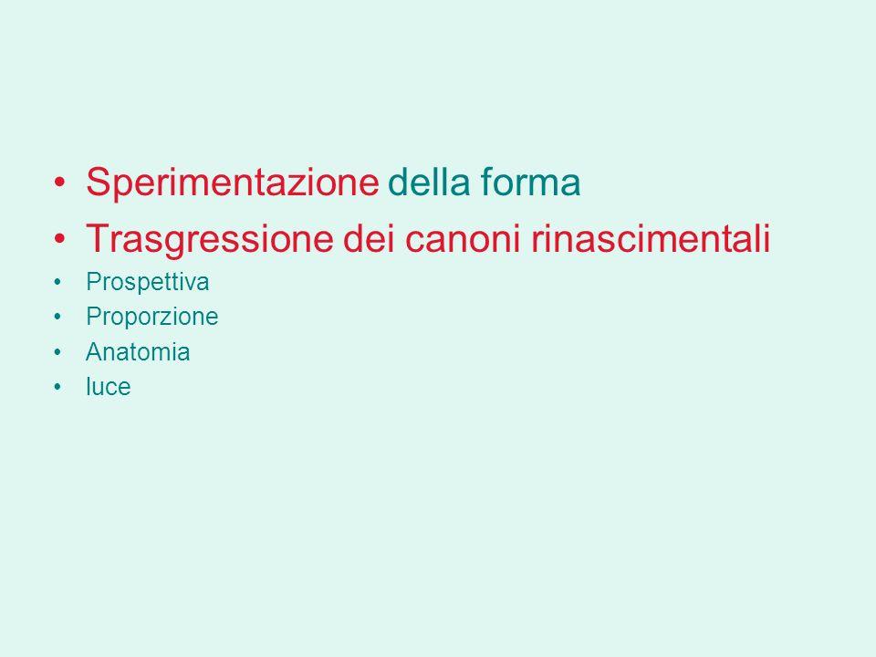 Sperimentazione della forma Trasgressione dei canoni rinascimentali Prospettiva Proporzione Anatomia luce