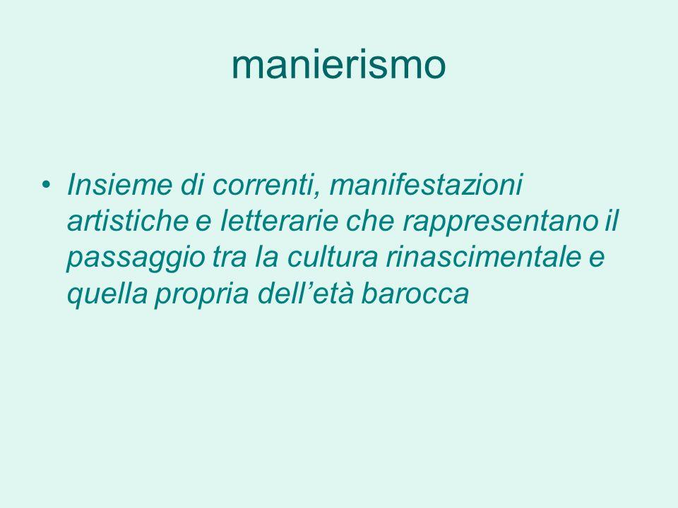manierismo Insieme di correnti, manifestazioni artistiche e letterarie che rappresentano il passaggio tra la cultura rinascimentale e quella propria delletà barocca