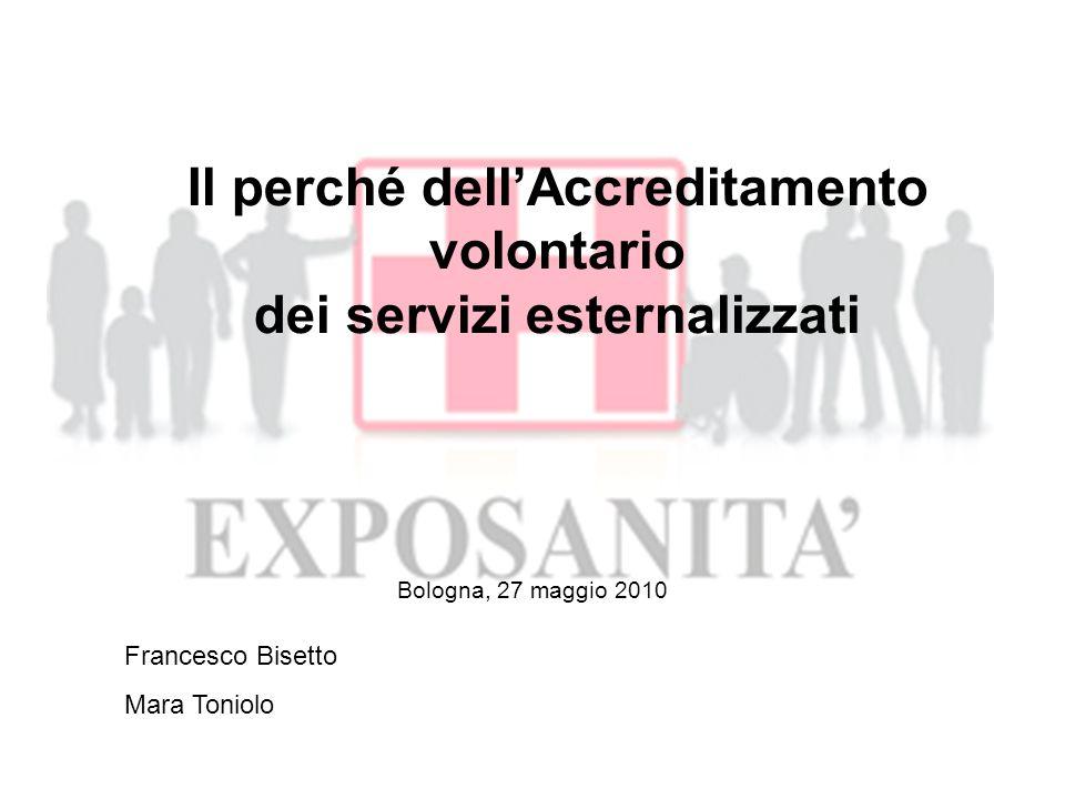 Il perché dellAccreditamento volontario dei servizi esternalizzati OUTSOURCING IN SANITA - Situazione - Scopi - Esempi - Limiti e Responsabilità GESTIONE DELLOUTSOURCING - Il problema CONTROLLI - Levoluzione dei CONTROLLI - Approccio per PROCESSI ACCREDITAMENTO - La soluzione ACCREDITAMENTO IL CONTESTO e le PROSPETTIVE Francesco Bisetto Mara Toniolo Bologna 27/05/2010