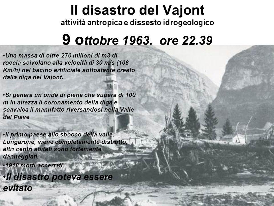 Il disastro del Vajont attività antropica e dissesto idrogeologico 9 o ttobre 1963, ore 22.39 Una massa di oltre 270 milioni di m3 di roccia scivolano