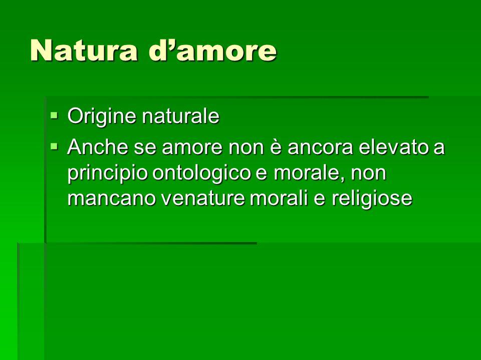 Natura damore Origine naturale Origine naturale Anche se amore non è ancora elevato a principio ontologico e morale, non mancano venature morali e rel