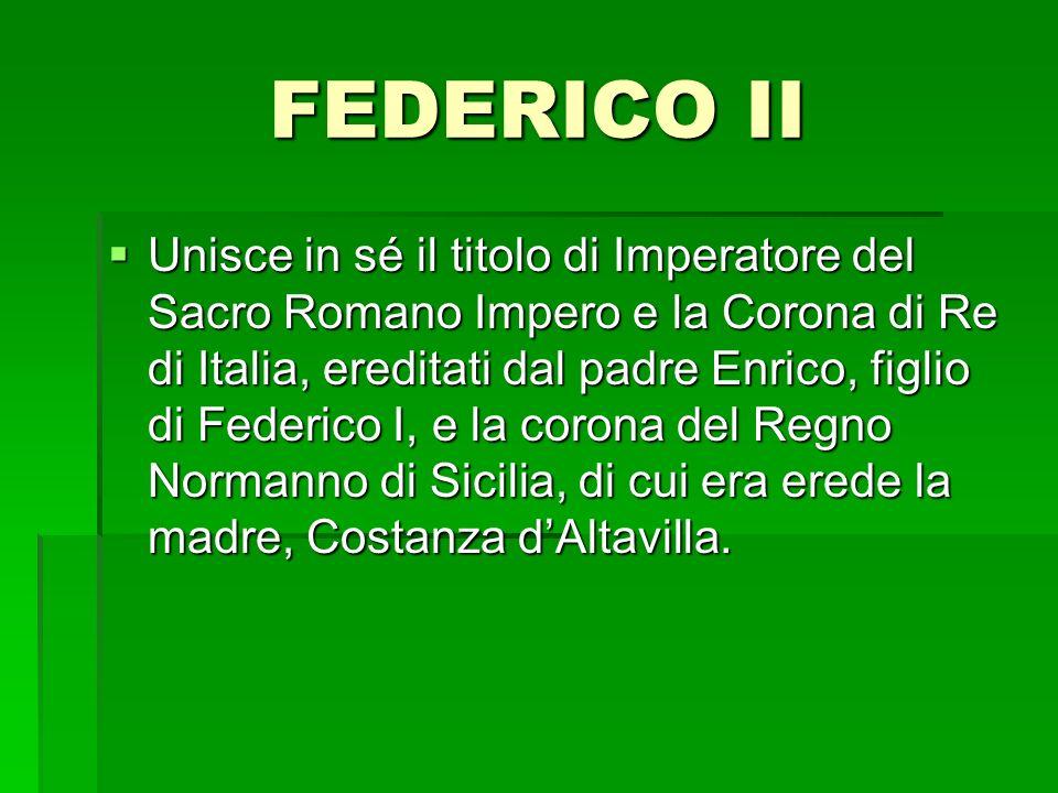 FEDERICO II Unisce in sé il titolo di Imperatore del Sacro Romano Impero e la Corona di Re di Italia, ereditati dal padre Enrico, figlio di Federico I, e la corona del Regno Normanno di Sicilia, di cui era erede la madre, Costanza dAltavilla.