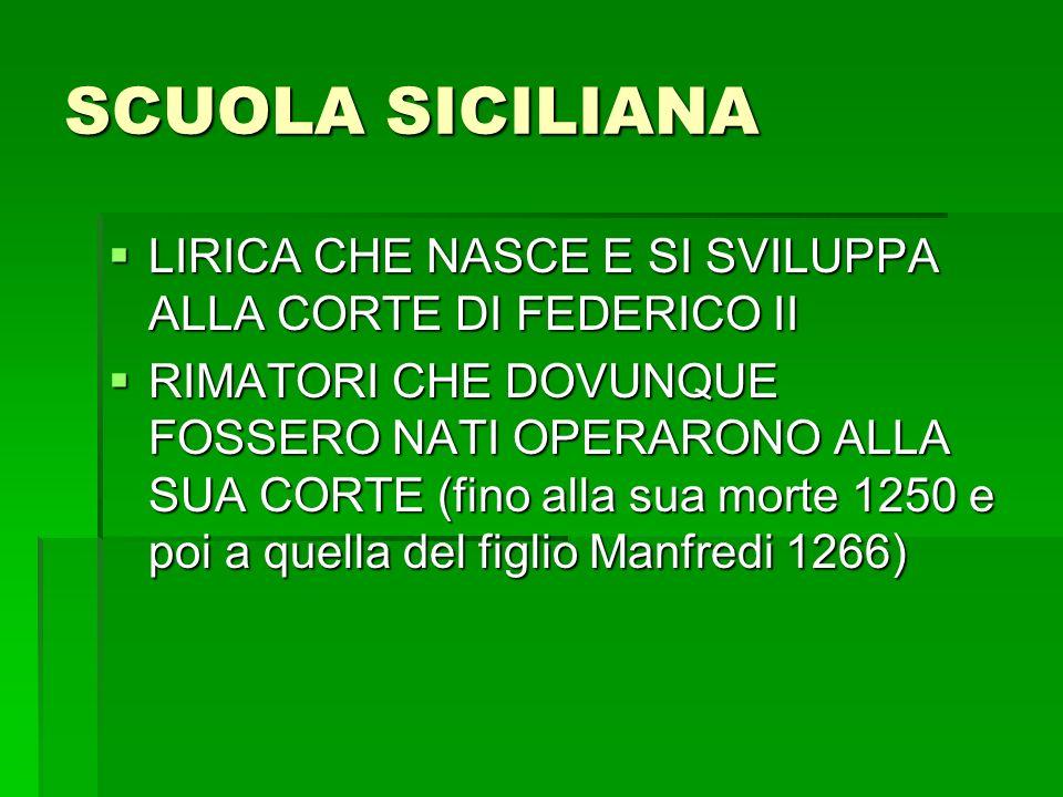 SCUOLA SICILIANA LIRICA CHE NASCE E SI SVILUPPA ALLA CORTE DI FEDERICO II LIRICA CHE NASCE E SI SVILUPPA ALLA CORTE DI FEDERICO II RIMATORI CHE DOVUNQUE FOSSERO NATI OPERARONO ALLA SUA CORTE (fino alla sua morte 1250 e poi a quella del figlio Manfredi 1266) RIMATORI CHE DOVUNQUE FOSSERO NATI OPERARONO ALLA SUA CORTE (fino alla sua morte 1250 e poi a quella del figlio Manfredi 1266)