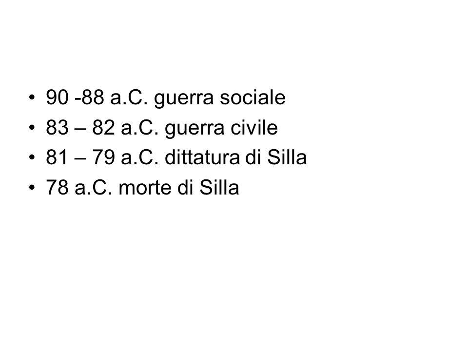 90 -88 a.C. guerra sociale 83 – 82 a.C. guerra civile 81 – 79 a.C. dittatura di Silla 78 a.C. morte di Silla
