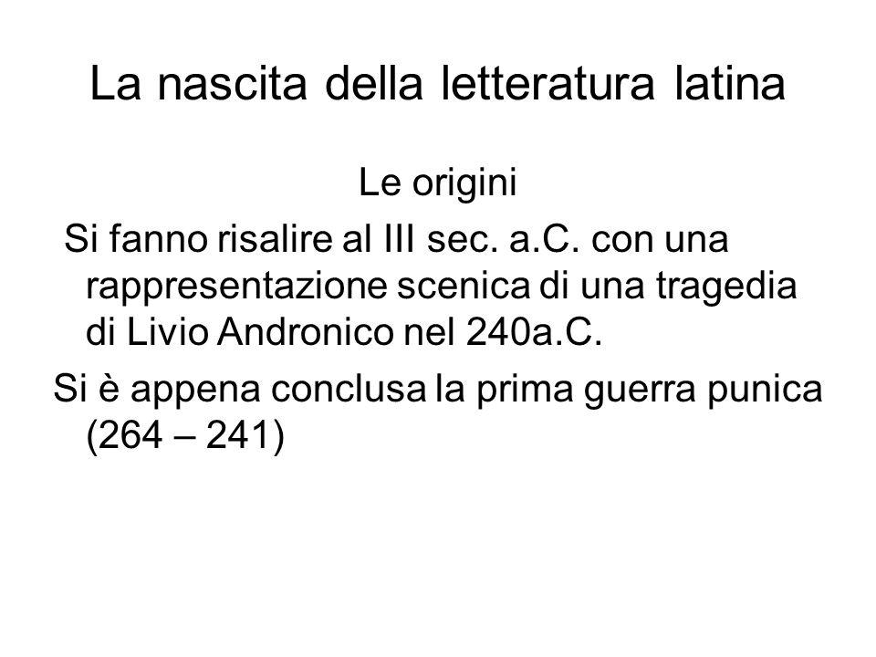 La nascita della letteratura latina Le origini Si fanno risalire al III sec. a.C. con una rappresentazione scenica di una tragedia di Livio Andronico