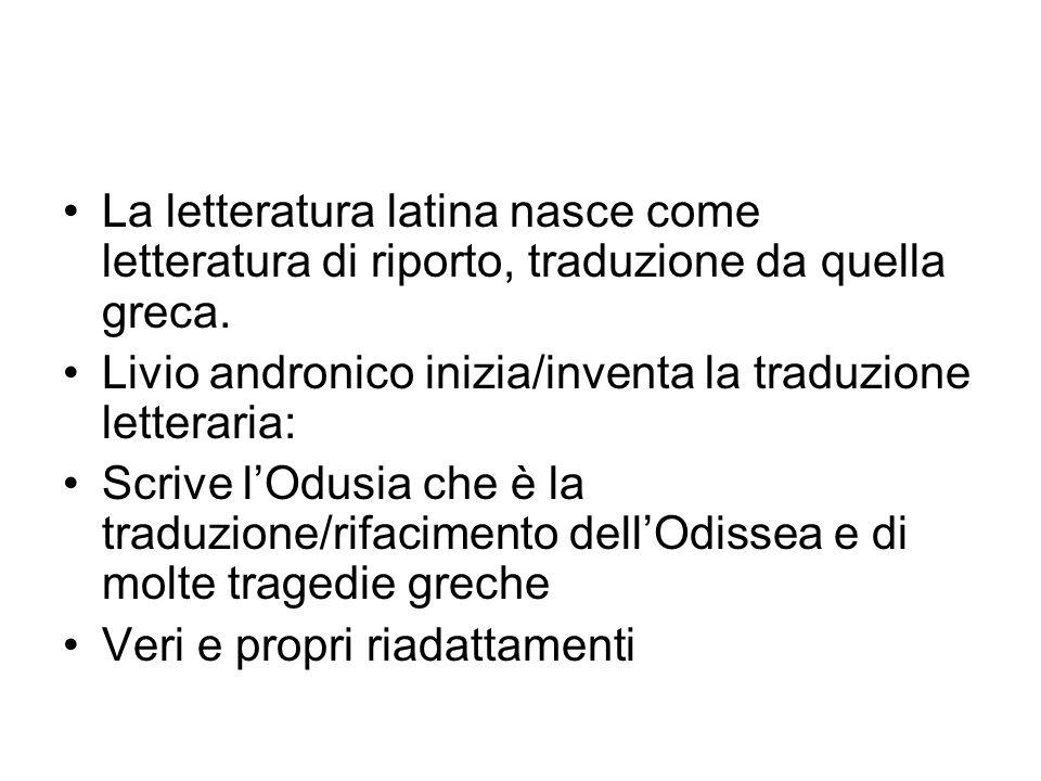 La letteratura latina nasce come letteratura di riporto, traduzione da quella greca. Livio andronico inizia/inventa la traduzione letteraria: Scrive l