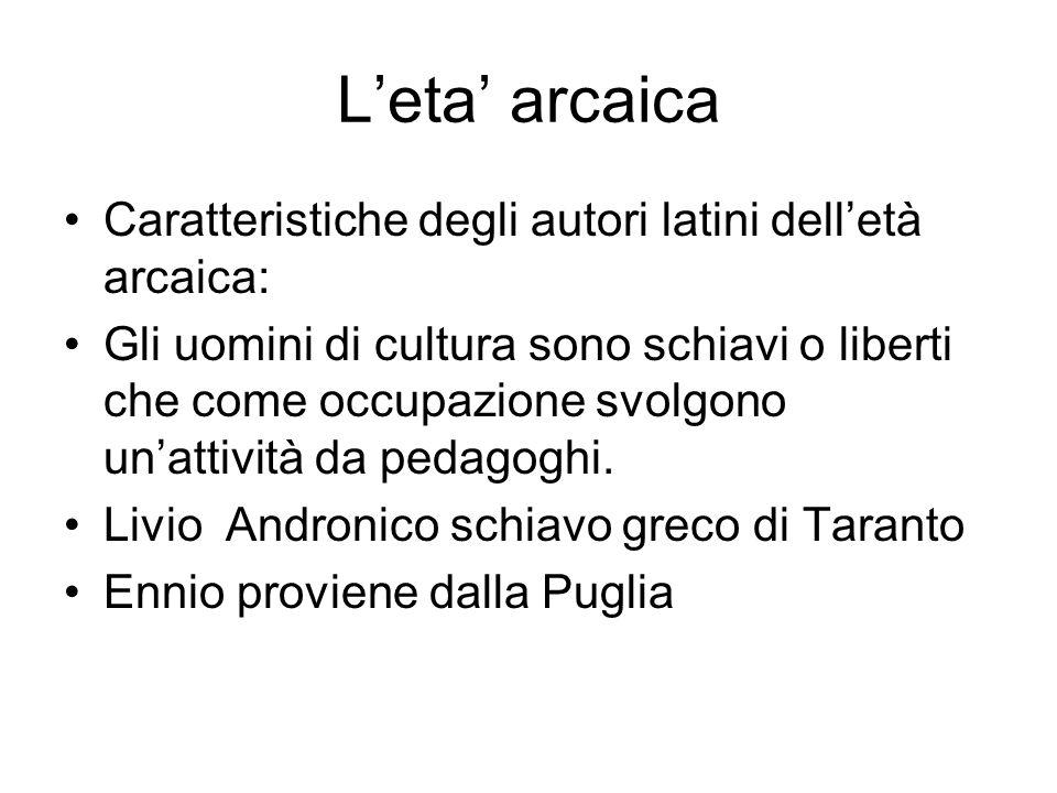 Leta arcaica Caratteristiche degli autori latini delletà arcaica: Gli uomini di cultura sono schiavi o liberti che come occupazione svolgono unattivit