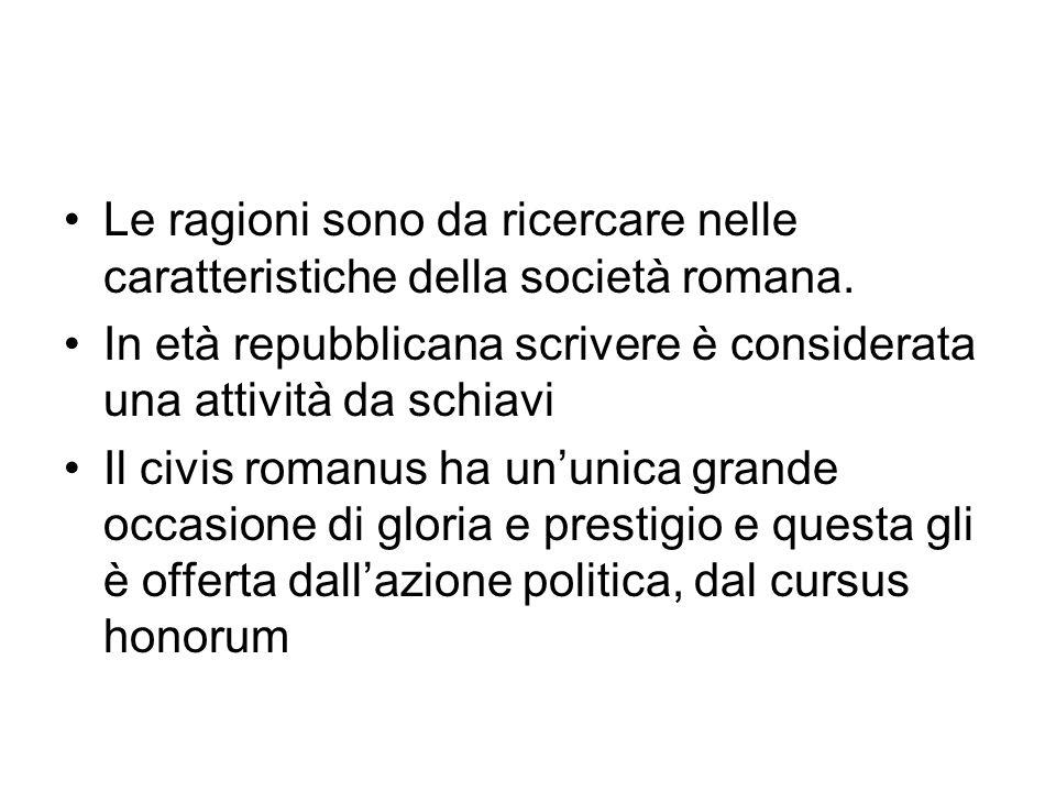 Le ragioni sono da ricercare nelle caratteristiche della società romana. In età repubblicana scrivere è considerata una attività da schiavi Il civis r