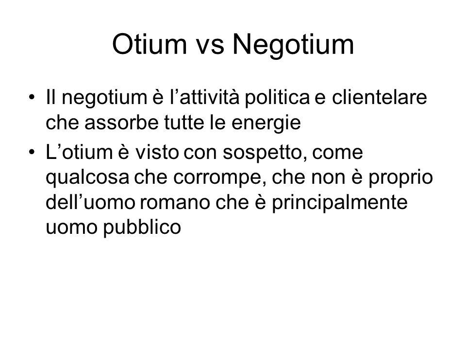 Otium vs Negotium Il negotium è lattività politica e clientelare che assorbe tutte le energie Lotium è visto con sospetto, come qualcosa che corrompe,