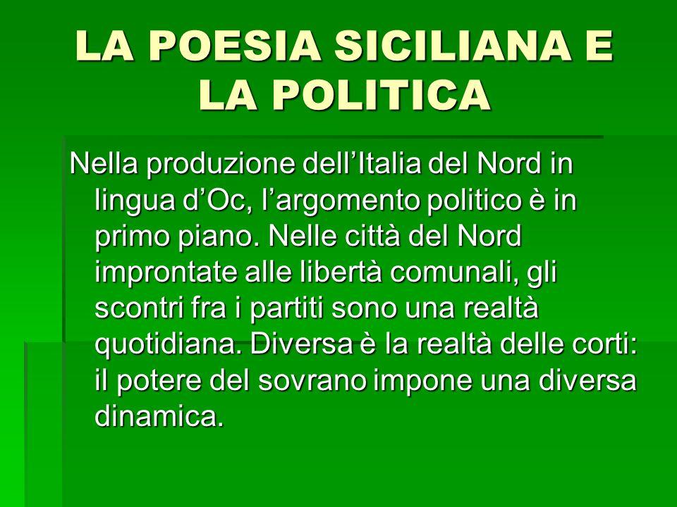 LA POESIA SICILIANA E LA POLITICA Nella produzione dellItalia del Nord in lingua dOc, largomento politico è in primo piano. Nelle città del Nord impro