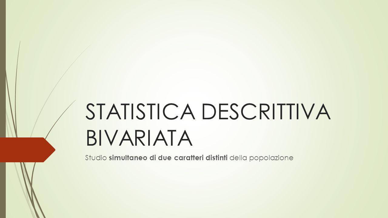 STATISTICA DESCRITTIVA BIVARIATA Studio simultaneo di due caratteri distinti della popolazione