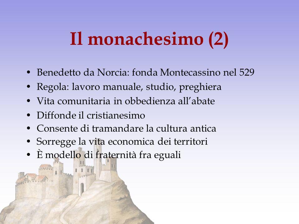 Il monachesimo (2) Benedetto da Norcia: fonda Montecassino nel 529 Regola: lavoro manuale, studio, preghiera Vita comunitaria in obbedienza allabate D
