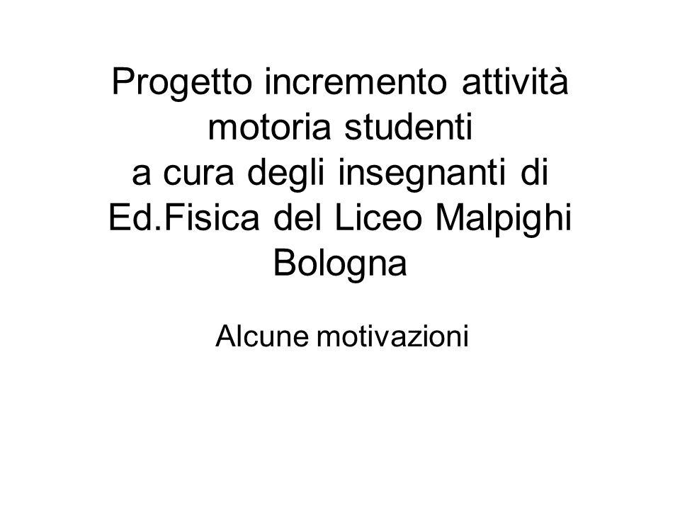 Progetto incremento attività motoria studenti a cura degli insegnanti di Ed.Fisica del Liceo Malpighi Bologna Alcune motivazioni