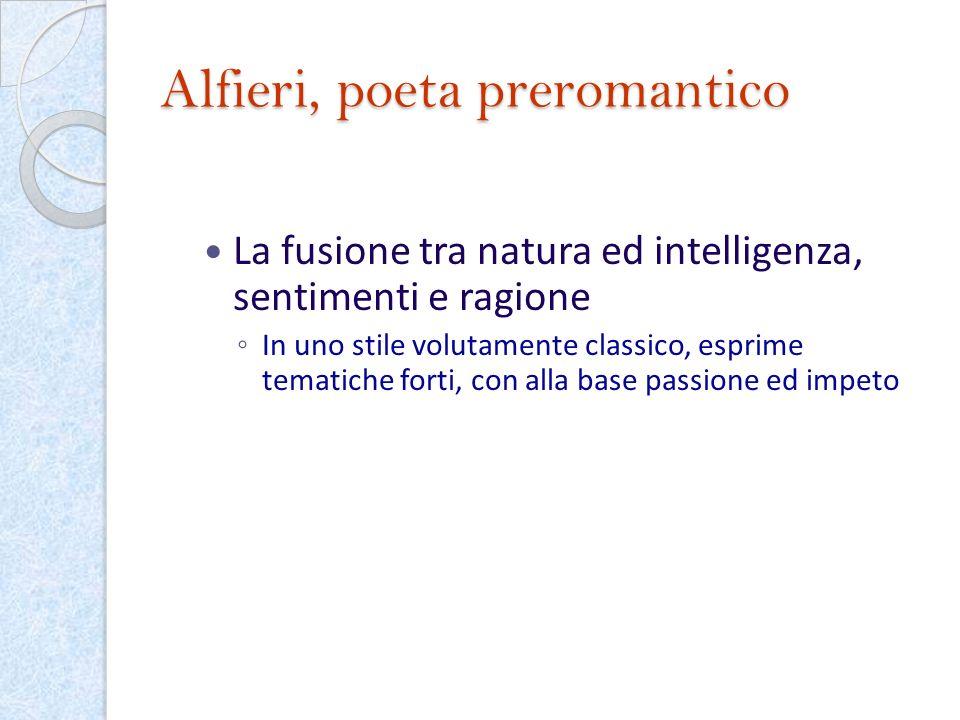 Alfieri, poeta preromantico La fusione tra natura ed intelligenza, sentimenti e ragione In uno stile volutamente classico, esprime tematiche forti, co