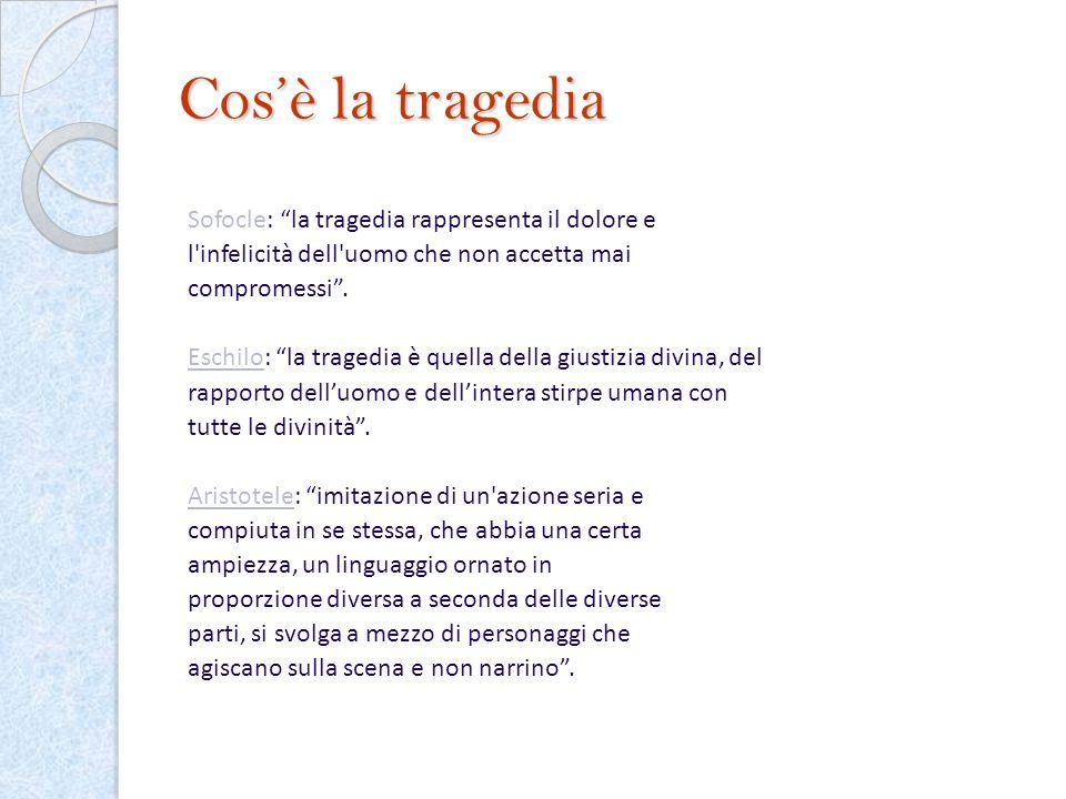 Cosè la tragedia Sofocle: la tragedia rappresenta il dolore e l'infelicità dell'uomo che non accetta mai compromessi. Eschilo: la tragedia è quella de